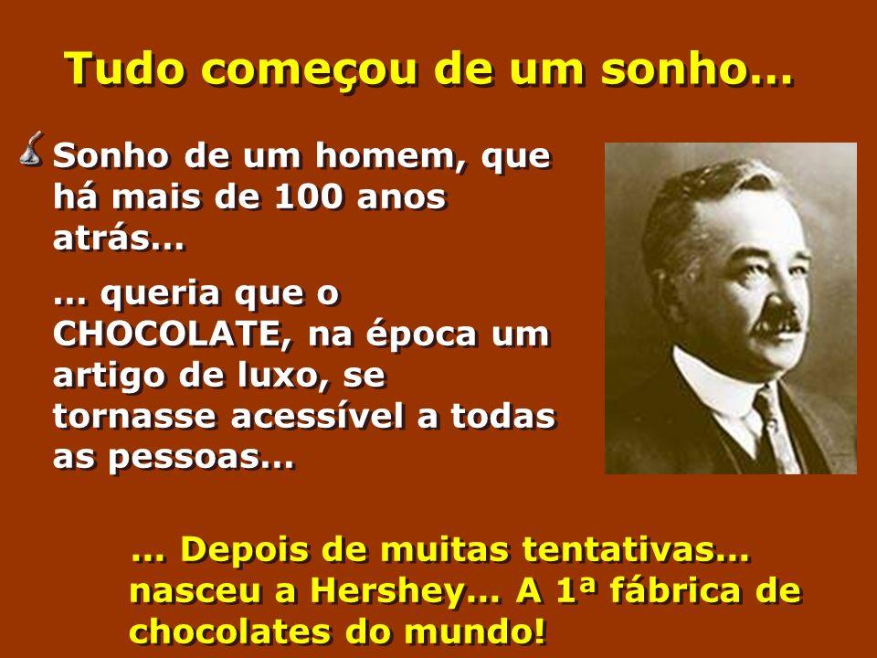 Tudo começou de um sonho… Sonho de um homem, que há mais de 100 anos atrás… … queria que o CHOCOLATE, na época um artigo de luxo, se tornasse acessíve