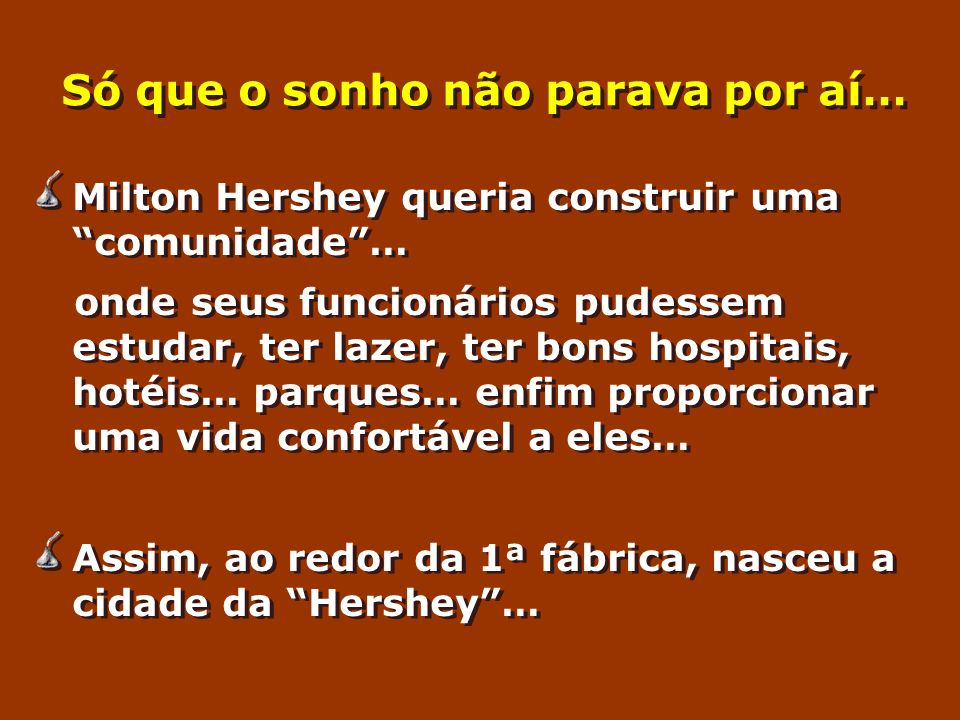 Só que o sonho não parava por aí… Milton Hershey queria construir uma comunidade… onde seus funcionários pudessem estudar, ter lazer, ter bons hospitais, hotéis… parques… enfim proporcionar uma vida confortável a eles… Assim, ao redor da 1ª fábrica, nasceu a cidade da Hershey… Milton Hershey queria construir uma comunidade… onde seus funcionários pudessem estudar, ter lazer, ter bons hospitais, hotéis… parques… enfim proporcionar uma vida confortável a eles… Assim, ao redor da 1ª fábrica, nasceu a cidade da Hershey…