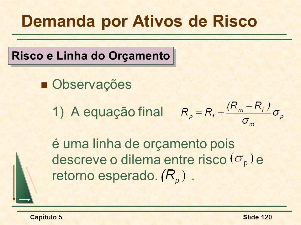 Capítulo 5Slide 120 Demanda por Ativos de Risco Observações 1)A equação final é uma linha de orçamento pois descreve o dilema entre risco e retorno es