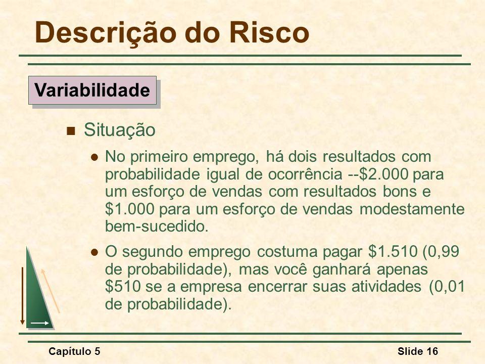 Capítulo 5Slide 16 Descrição do Risco Situação No primeiro emprego, há dois resultados com probabilidade igual de ocorrência --$2.000 para um esforço
