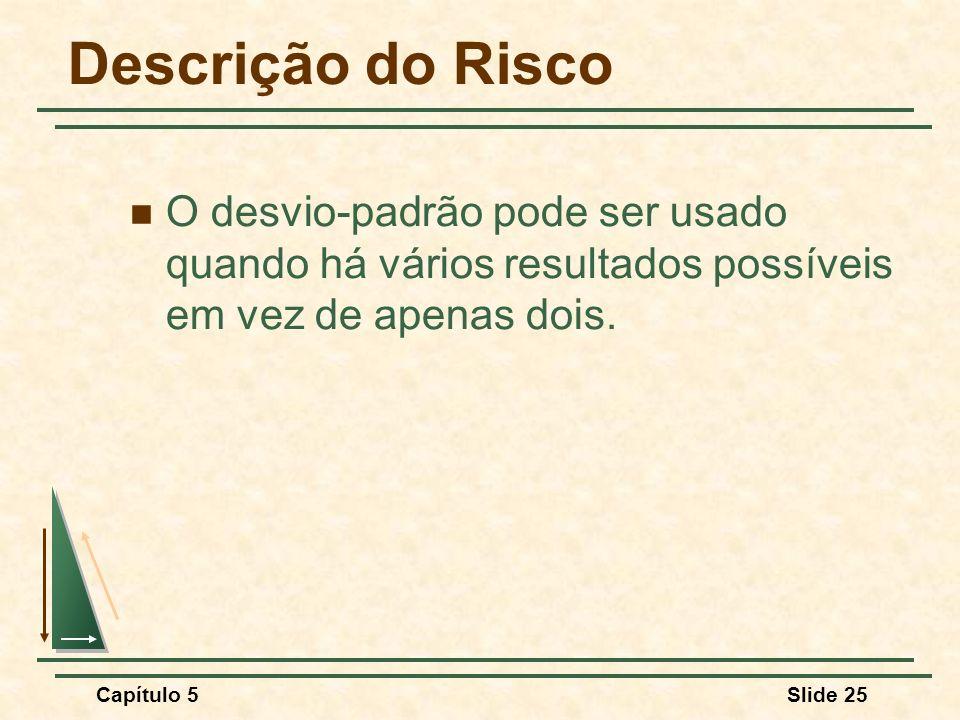 Capítulo 5Slide 25 Descrição do Risco O desvio-padrão pode ser usado quando há vários resultados possíveis em vez de apenas dois.
