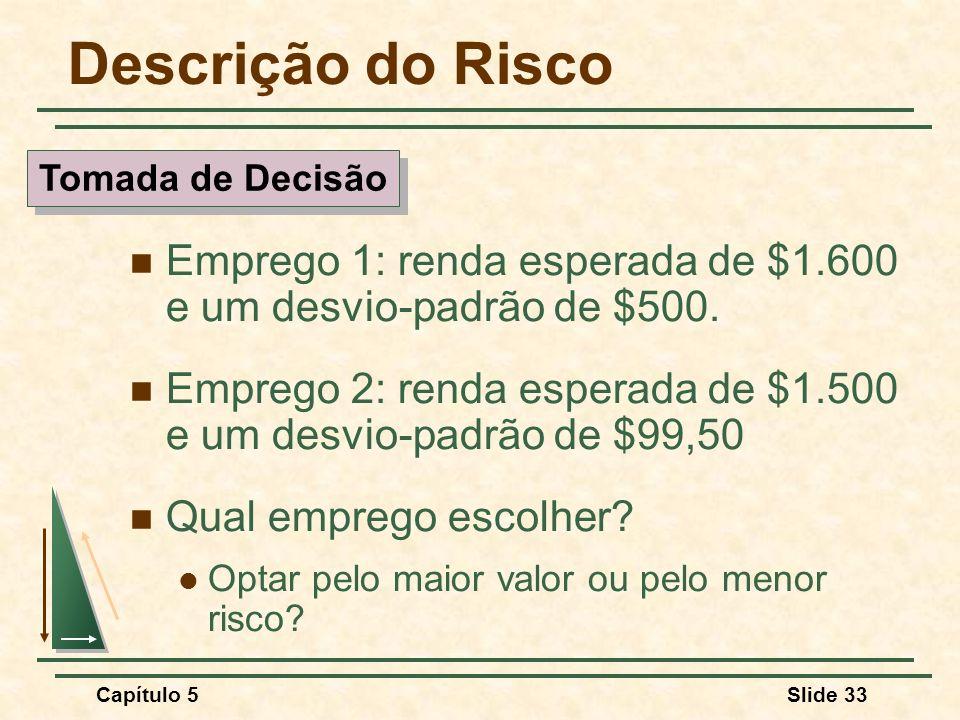 Capítulo 5Slide 33 Descrição do Risco Emprego 1: renda esperada de $1.600 e um desvio-padrão de $500. Emprego 2: renda esperada de $1.500 e um desvio-