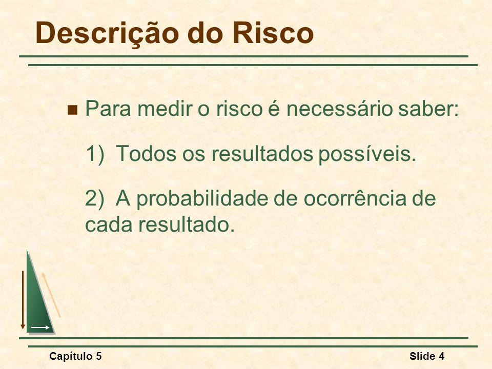 Capítulo 5Slide 4 Descrição do Risco Para medir o risco é necessário saber: 1) Todos os resultados possíveis. 2) A probabilidade de ocorrência de cada