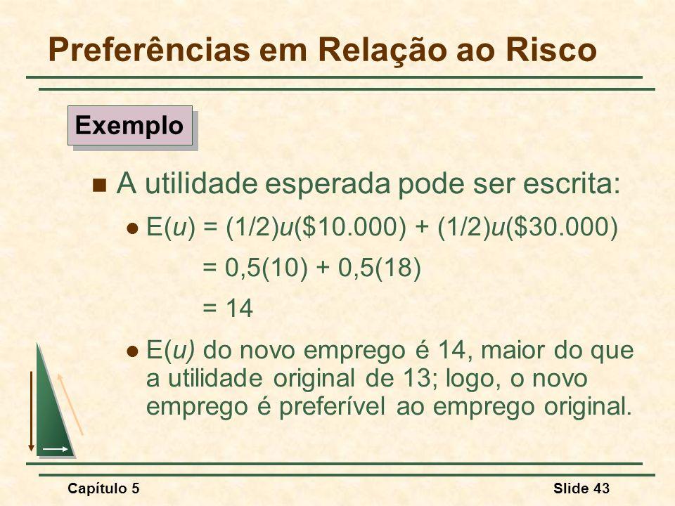 Capítulo 5Slide 43 Preferências em Relação ao Risco A utilidade esperada pode ser escrita: E(u) = (1/2)u($10.000) + (1/2)u($30.000) = 0,5(10) + 0,5(18