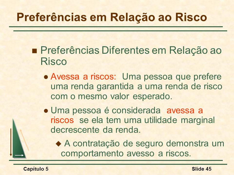 Capítulo 5Slide 45 Preferências em Relação ao Risco Preferências Diferentes em Relação ao Risco Avessa a riscos: Uma pessoa que prefere uma renda gara