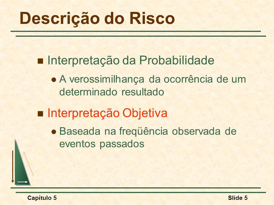 Capítulo 5Slide 5 Descrição do Risco Interpretação da Probabilidade A verossimilhança da ocorrência de um determinado resultado Interpretação Objetiva