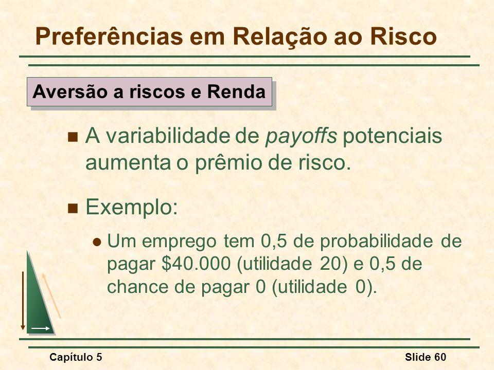 Capítulo 5Slide 60 Preferências em Relação ao Risco A variabilidade de payoffs potenciais aumenta o prêmio de risco. Exemplo: Um emprego tem 0,5 de pr