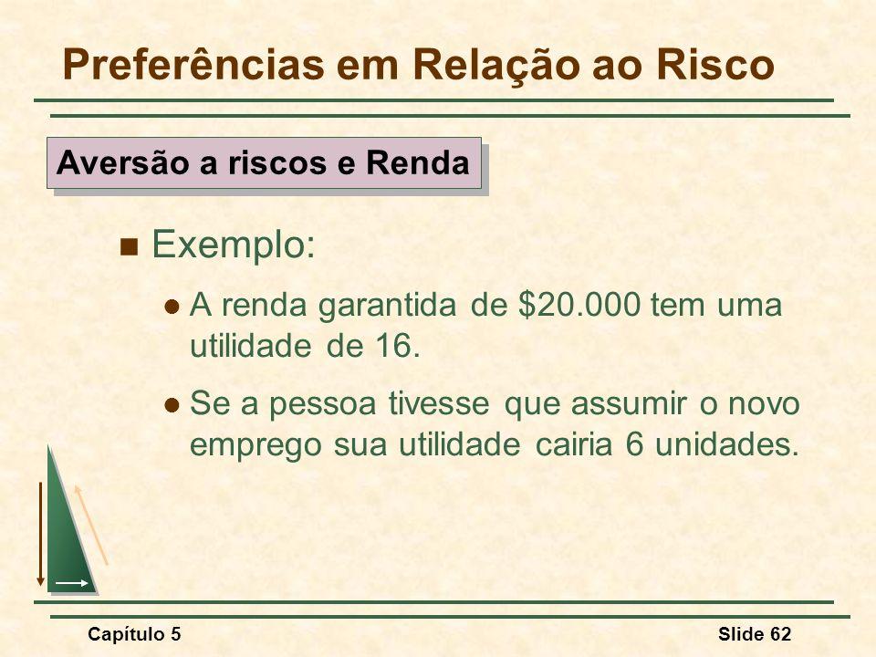 Capítulo 5Slide 62 Preferências em Relação ao Risco Exemplo: A renda garantida de $20.000 tem uma utilidade de 16. Se a pessoa tivesse que assumir o n