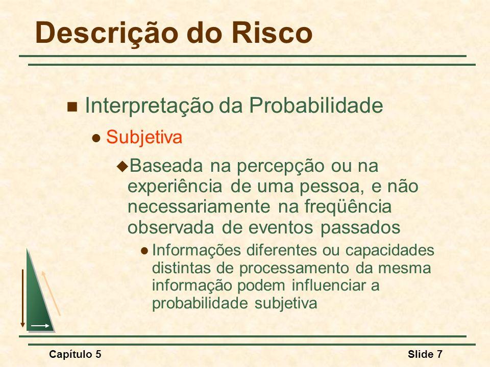 Capítulo 5Slide 7 Descrição do Risco Interpretação da Probabilidade Subjetiva Baseada na percepção ou na experiência de uma pessoa, e não necessariame