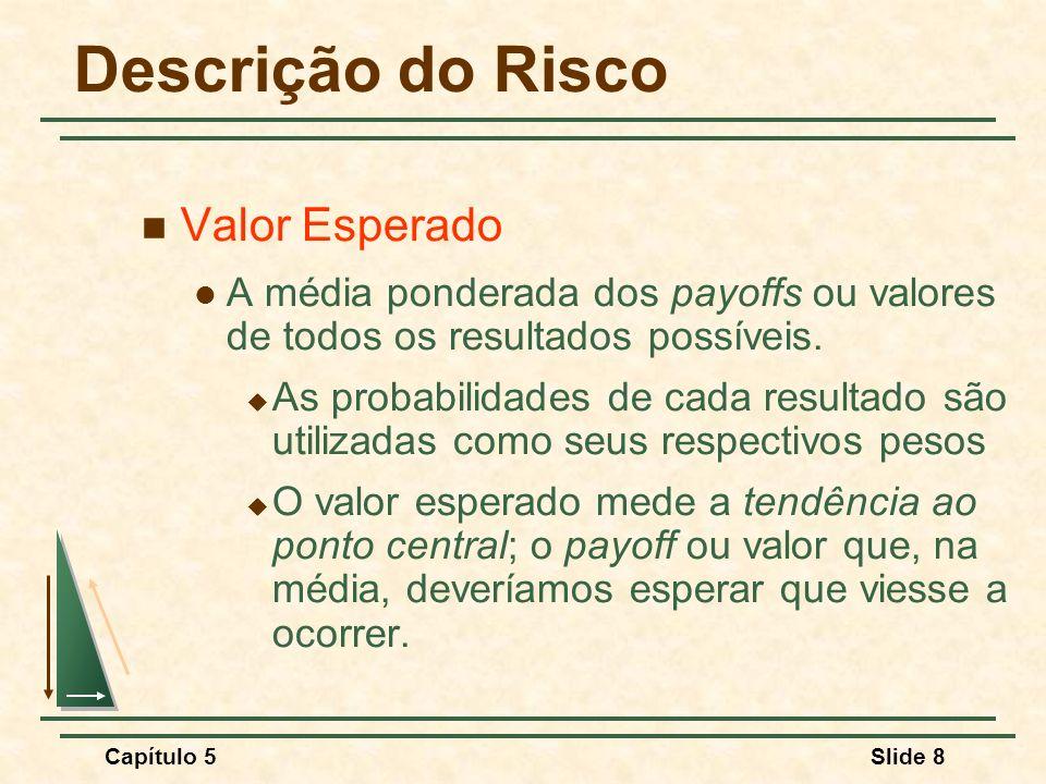Capítulo 5Slide 8 Descrição do Risco Valor Esperado A média ponderada dos payoffs ou valores de todos os resultados possíveis. As probabilidades de ca