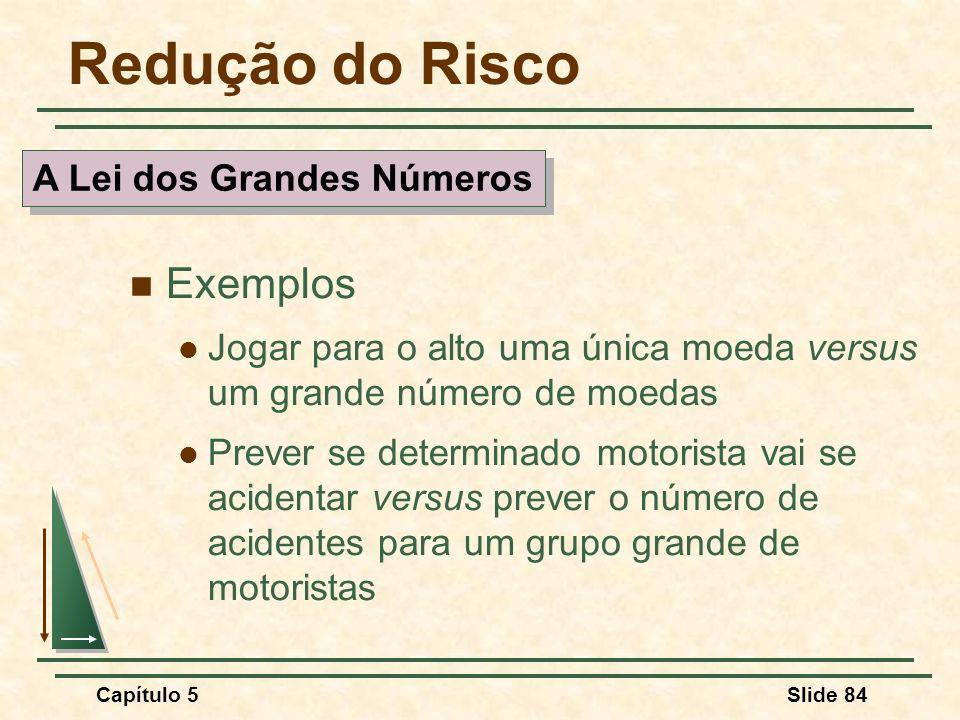 Capítulo 5Slide 84 Redução do Risco Exemplos Jogar para o alto uma única moeda versus um grande número de moedas Prever se determinado motorista vai s