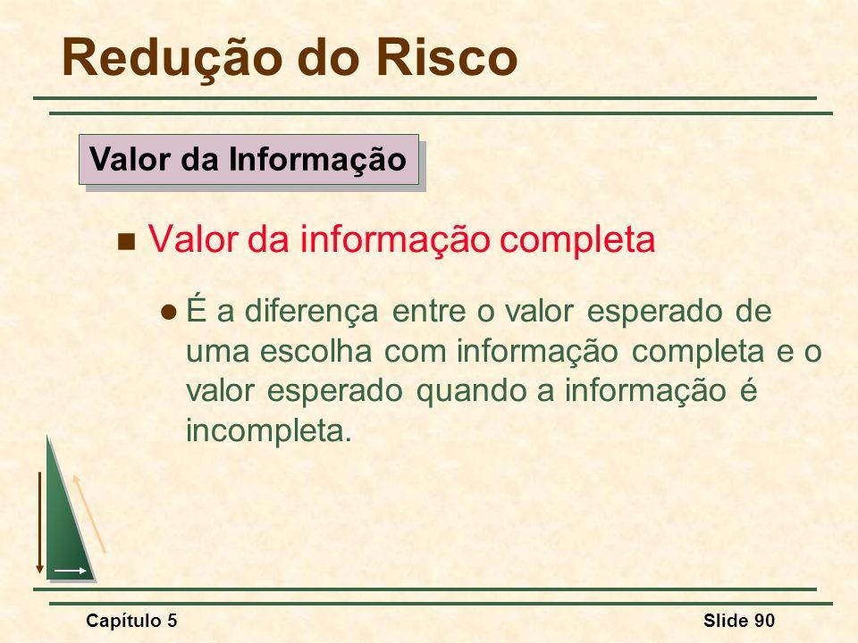 Capítulo 5Slide 90 Redução do Risco Valor da informação completa É a diferença entre o valor esperado de uma escolha com informação completa e o valor