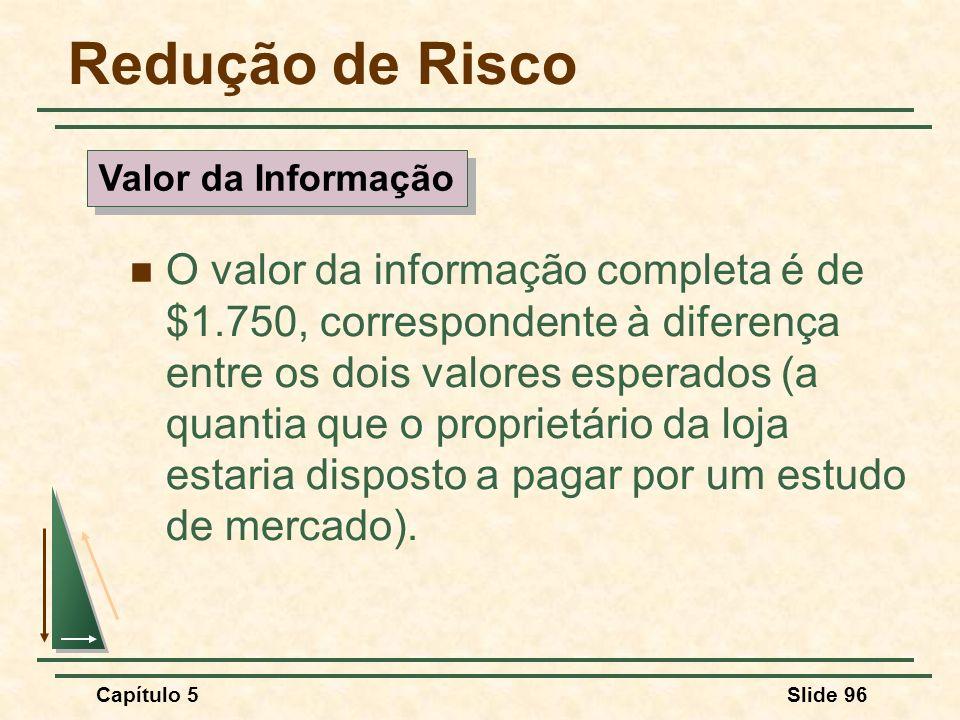 Capítulo 5Slide 96 Redução de Risco O valor da informação completa é de $1.750, correspondente à diferença entre os dois valores esperados (a quantia