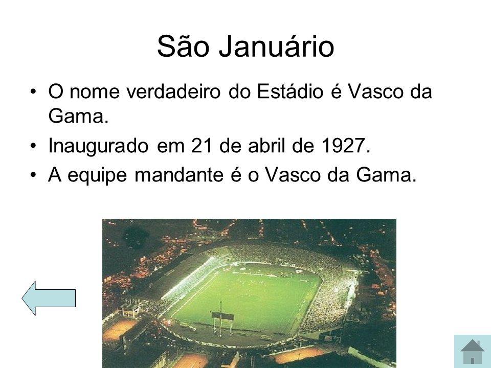 São Januário O nome verdadeiro do Estádio é Vasco da Gama. Inaugurado em 21 de abril de 1927. A equipe mandante é o Vasco da Gama.