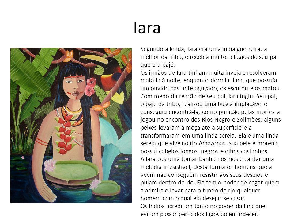 Iara Segundo a lenda, Iara era uma índia guerreira, a melhor da tribo, e recebia muitos elogios do seu pai que era pajé.