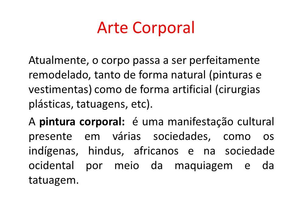 Arte Corporal Atualmente, o corpo passa a ser perfeitamente remodelado, tanto de forma natural (pinturas e vestimentas) como de forma artificial (cirurgias plásticas, tatuagens, etc).