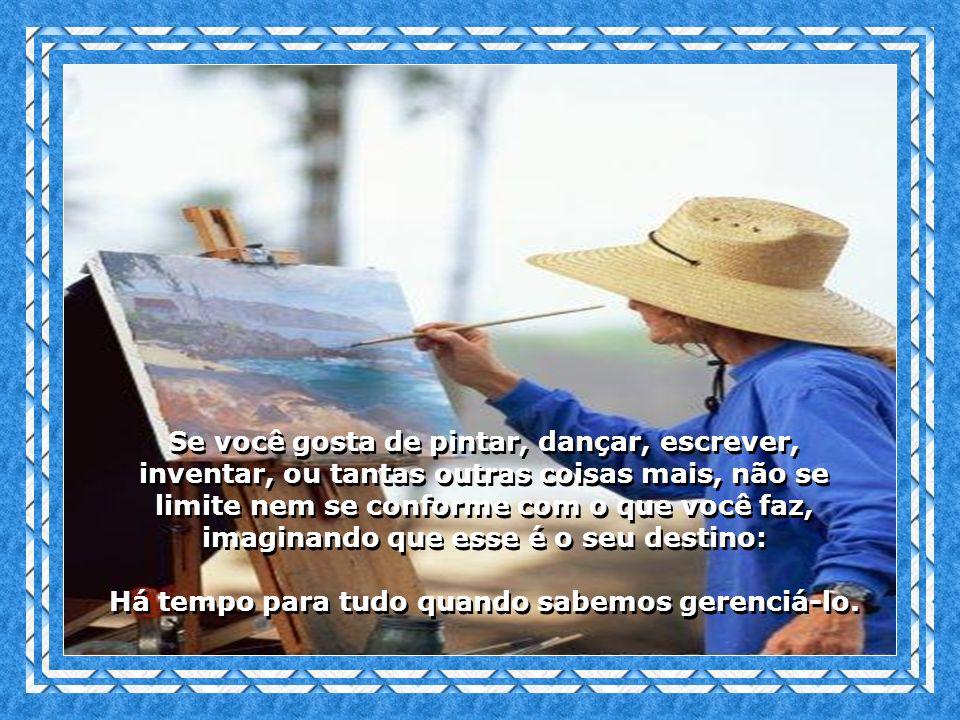 Se você gosta de pintar, dançar, escrever, inventar, ou tantas outras coisas mais, não se limite nem se conforme com o que você faz, imaginando que esse é o seu destino: Há tempo para tudo quando sabemos gerenciá-lo.