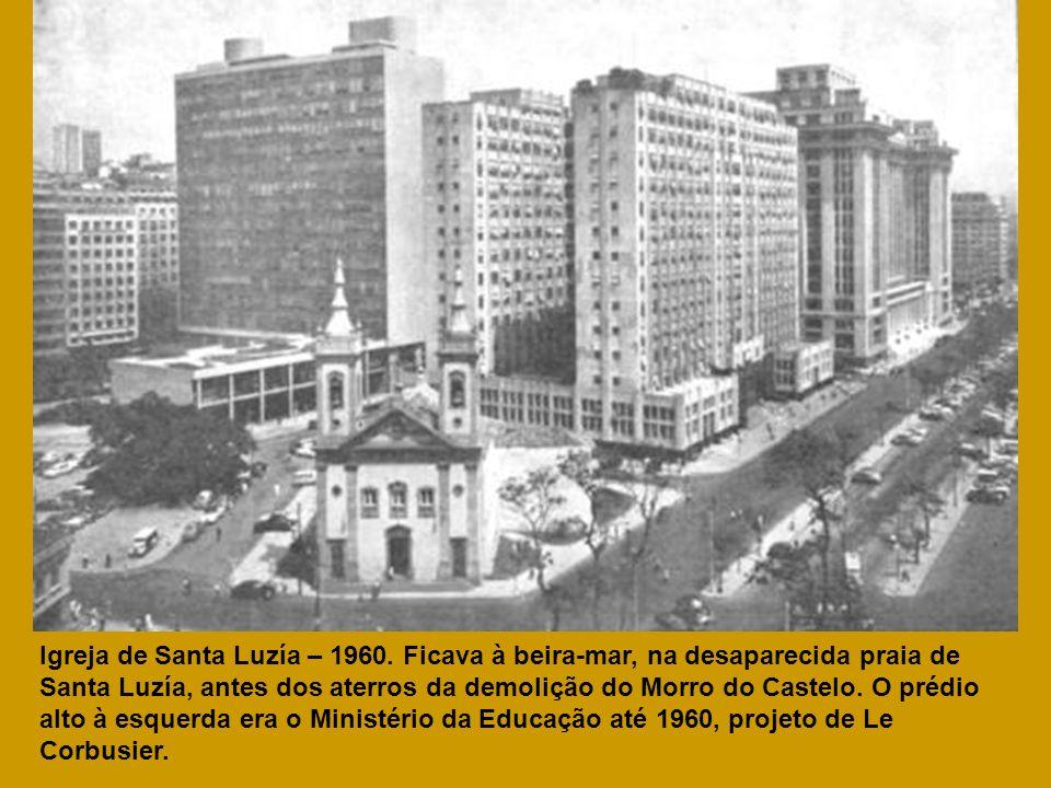Igreja de Santa Luzía – 1960. Ficava à beira-mar, na desaparecida praia de Santa Luzía, antes dos aterros da demolição do Morro do Castelo. O prédio a