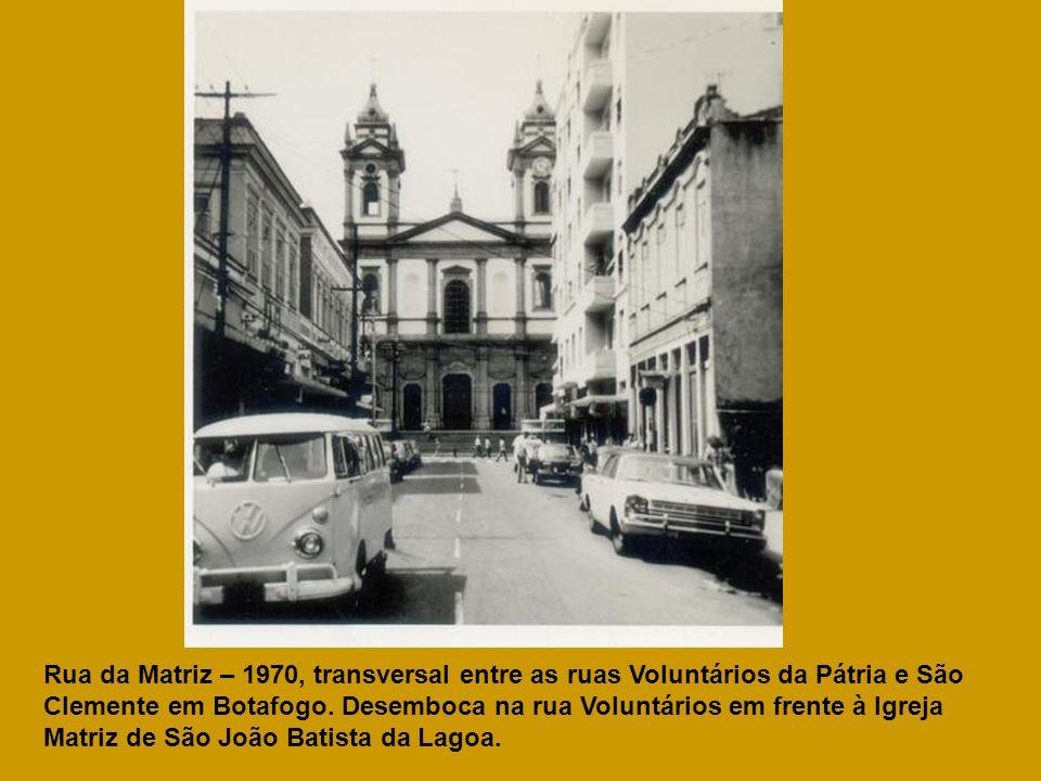 Rua da Matriz – 1970, transversal entre as ruas Voluntários da Pátria e São Clemente em Botafogo. Desemboca na rua Voluntários em frente à Igreja Matr