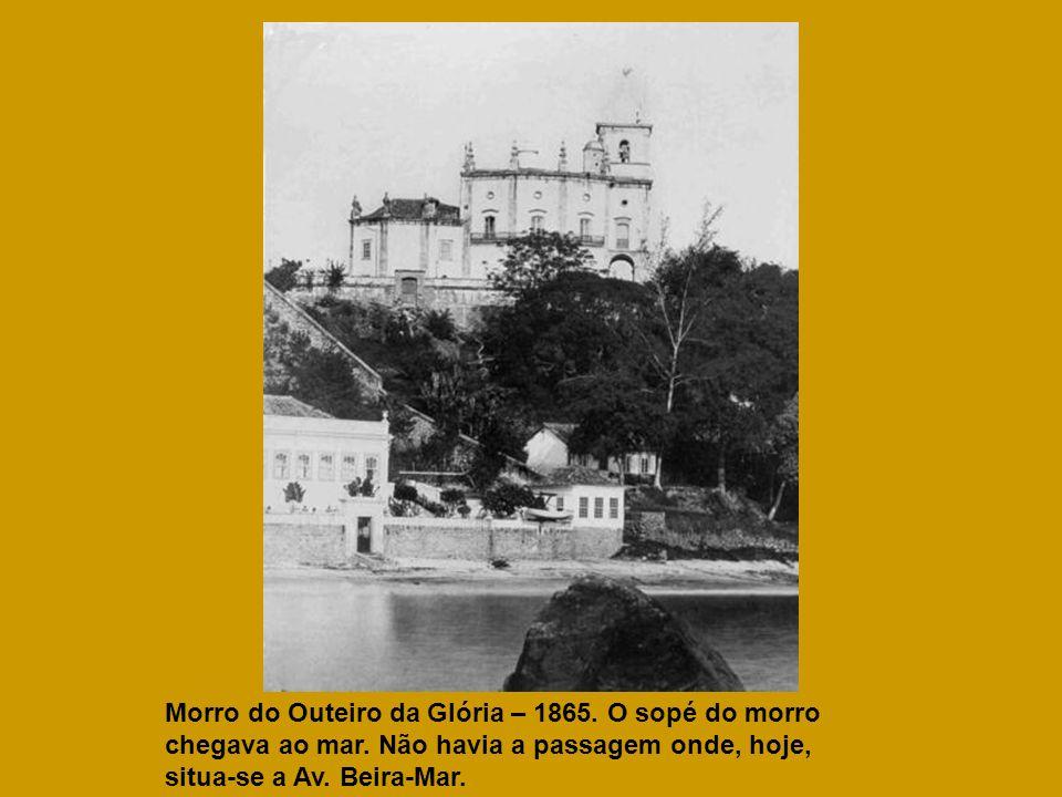 Morro do Outeiro da Glória – 1865. O sopé do morro chegava ao mar. Não havia a passagem onde, hoje, situa-se a Av. Beira-Mar.