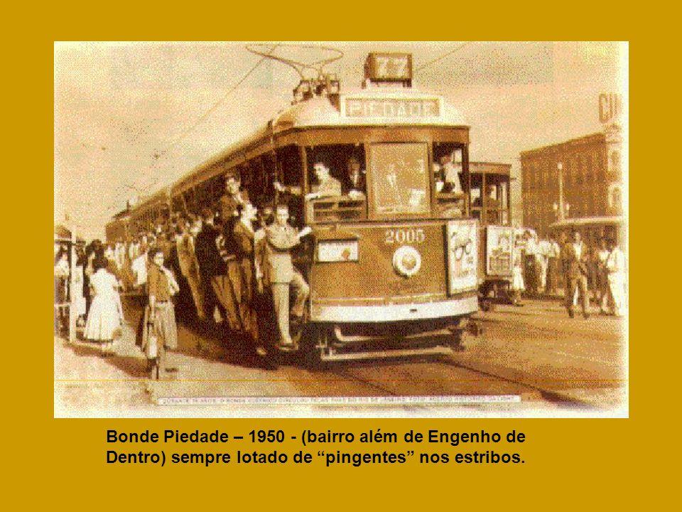 Bonde Piedade – 1950 - (bairro além de Engenho de Dentro) sempre lotado de pingentes nos estribos.