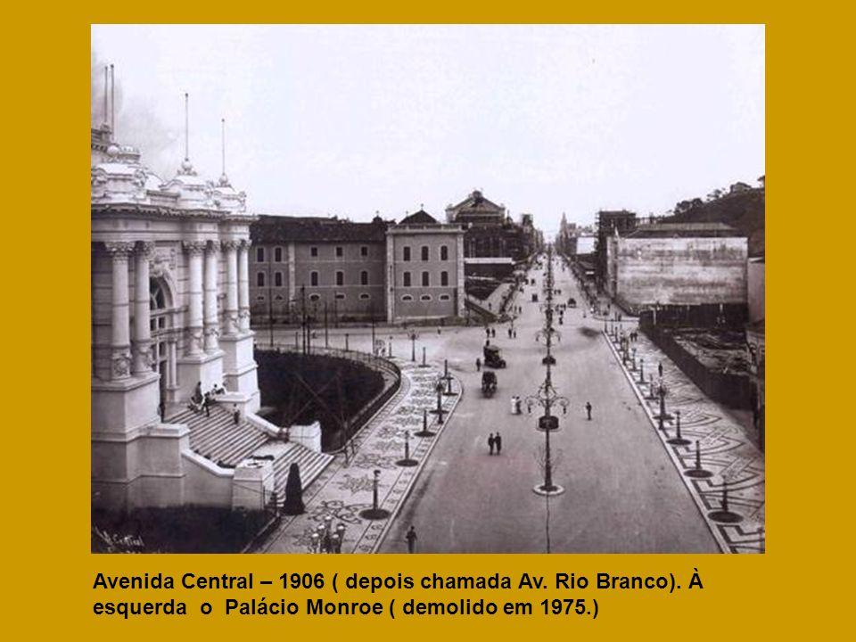 Avenida Central – 1906 ( depois chamada Av. Rio Branco). À esquerda o Palácio Monroe ( demolido em 1975.)