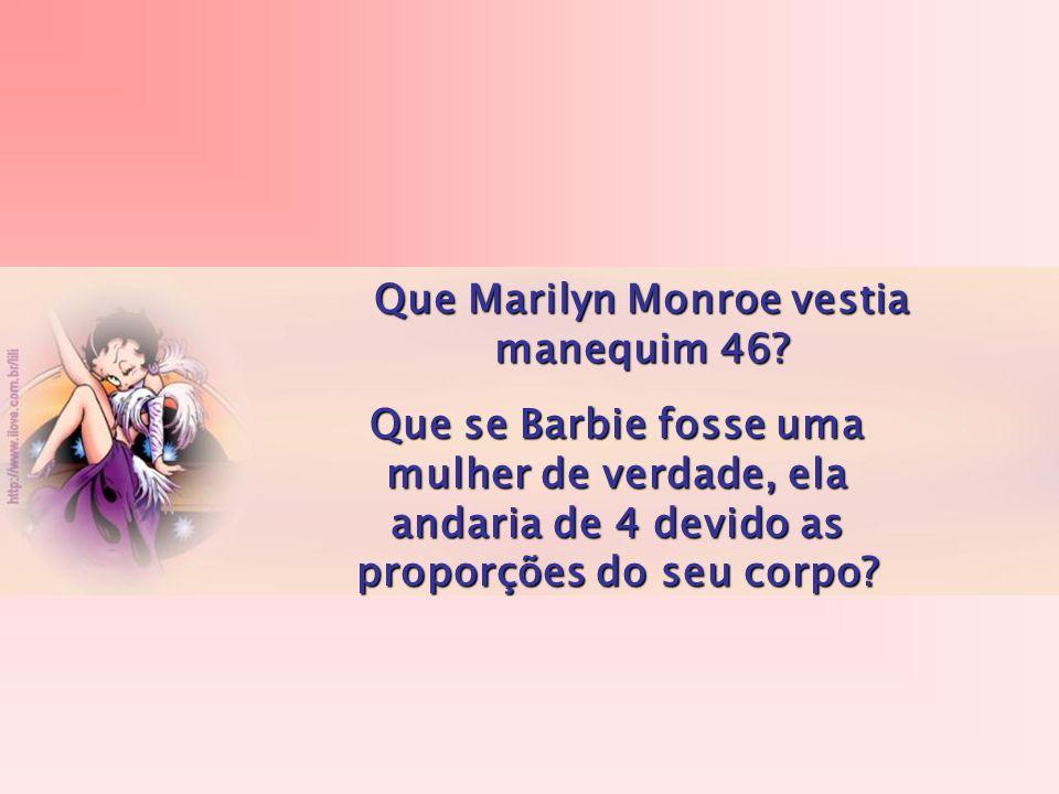 Que Marilyn Monroe vestia manequim 46? Que se Barbie fosse uma mulher de verdade, ela andaria de 4 devido as proporções do seu corpo?