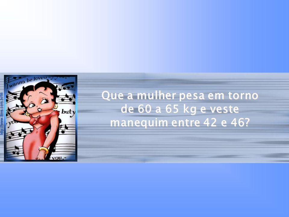 Que a mulher pesa em torno de 60 a 65 kg e veste manequim entre 42 e 46?