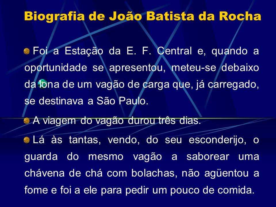 Biografia de João Batista da Rocha Foi a Estação da E. F. Central e, quando a oportunidade se apresentou, meteu-se debaixo da lona de um vagão de carg