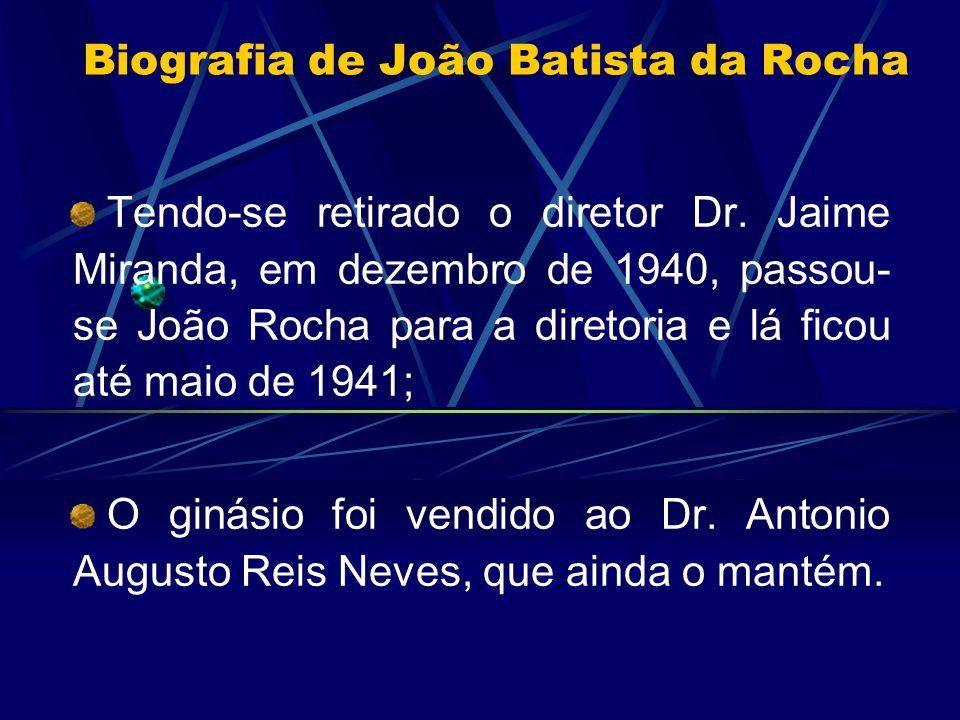 Biografia de João Batista da Rocha Tendo-se retirado o diretor Dr. Jaime Miranda, em dezembro de 1940, passou- se João Rocha para a diretoria e lá fic