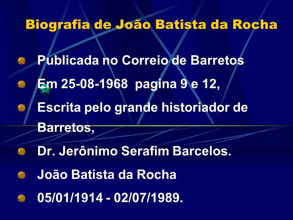 Biografia de João Batista da Rocha Publicada no Correio de Barretos Em 25-08-1968 pagina 9 e 12, Escrita pelo grande historiador de Barretos, Dr. Jerô