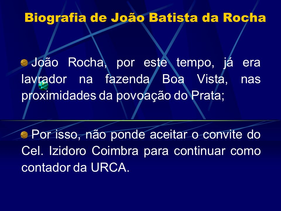 Biografia de João Batista da Rocha João Rocha, por este tempo, já era lavrador na fazenda Boa Vista, nas proximidades da povoação do Prata; Por isso,