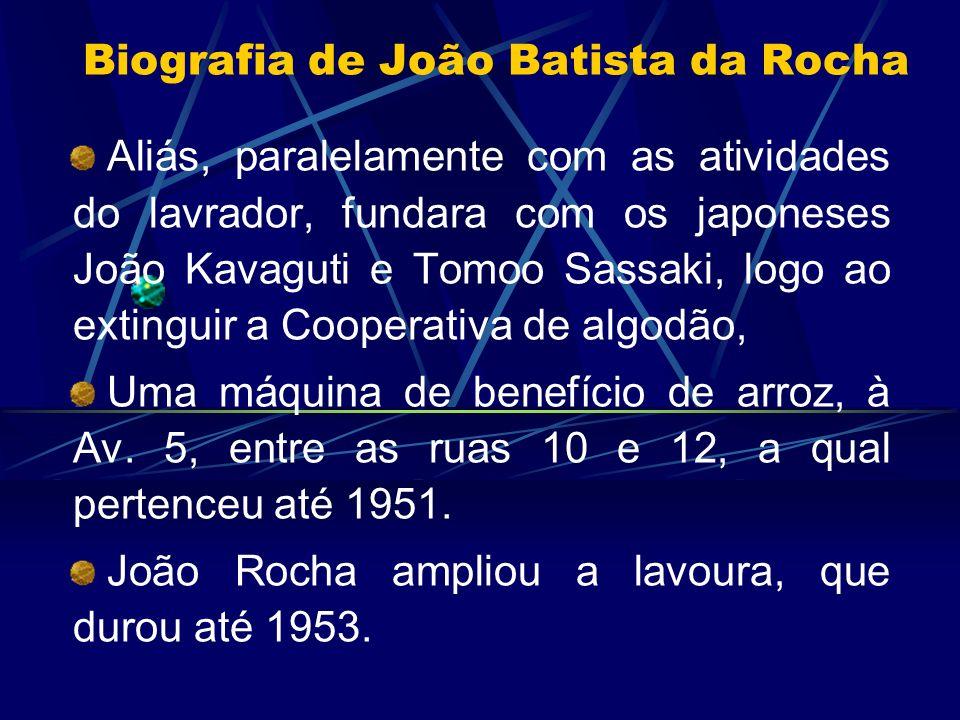 Biografia de João Batista da Rocha Aliás, paralelamente com as atividades do lavrador, fundara com os japoneses João Kavaguti e Tomoo Sassaki, logo ao