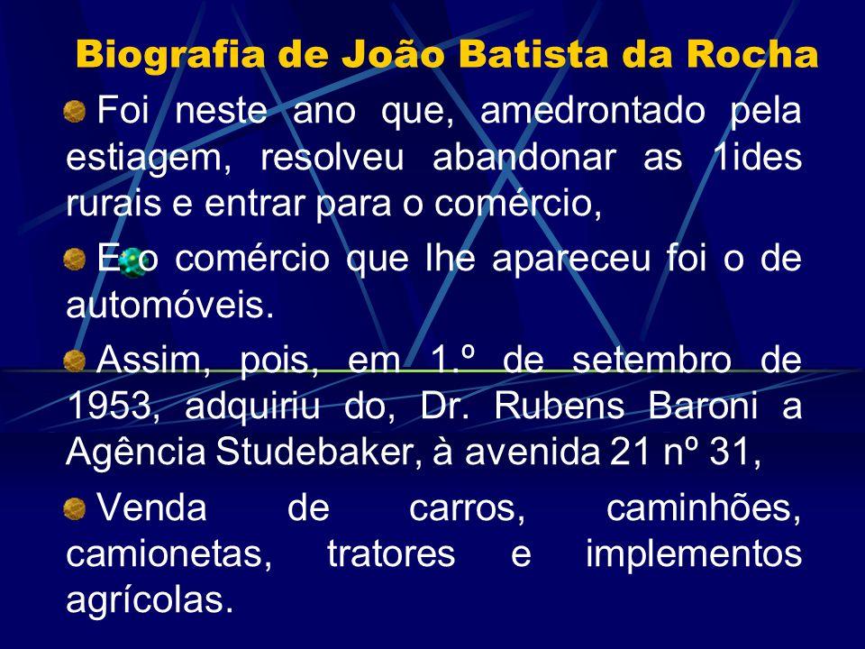 Biografia de João Batista da Rocha Foi neste ano que, amedrontado pela estiagem, resolveu abandonar as 1ides rurais e entrar para o comércio, E o comé
