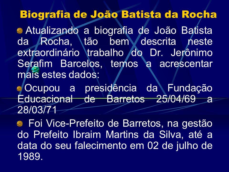 Biografia de João Batista da Rocha Atualizando a biografia de João Batista da Rocha, tão bem descrita neste extraordinário trabalho do Dr. Jerônimo Se