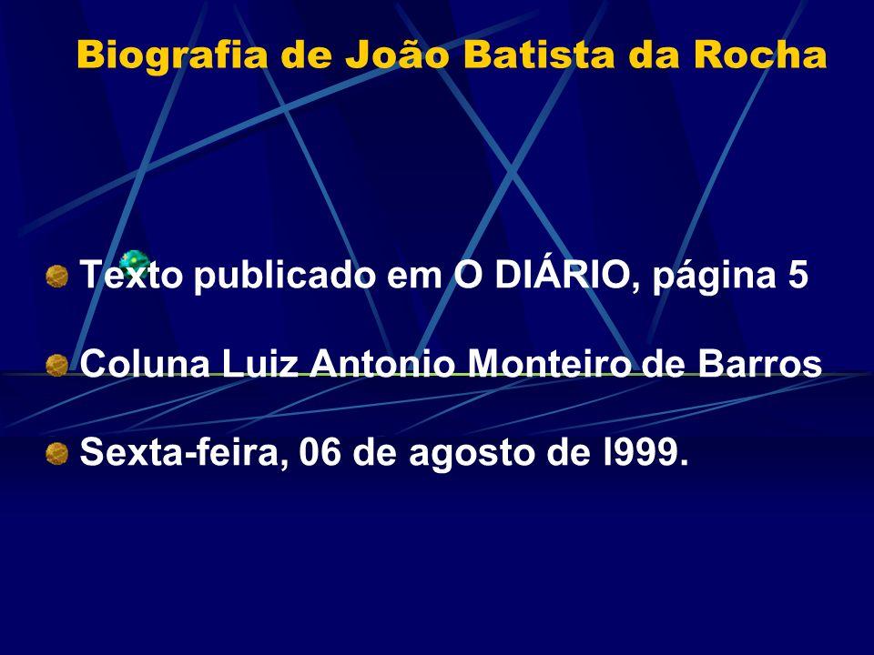 Biografia de João Batista da Rocha Texto publicado em O DIÁRIO, página 5 Coluna Luiz Antonio Monteiro de Barros Sexta-feira, 06 de agosto de l999.