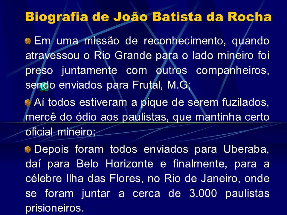 Biografia de João Batista da Rocha Em uma missão de reconhecimento, quando atravessou o Rio Grande para o lado mineiro foi preso juntamente com outros