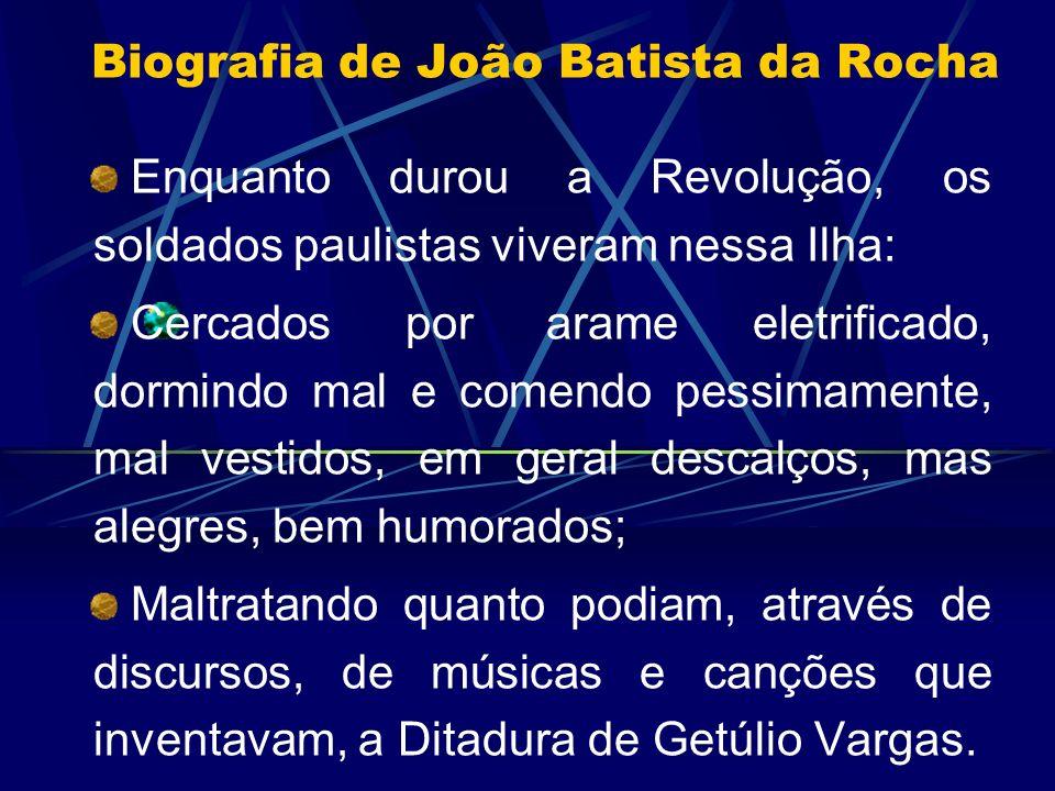 Biografia de João Batista da Rocha Enquanto durou a Revolução, os soldados paulistas viveram nessa Ilha: Cercados por arame eletrificado, dormindo mal