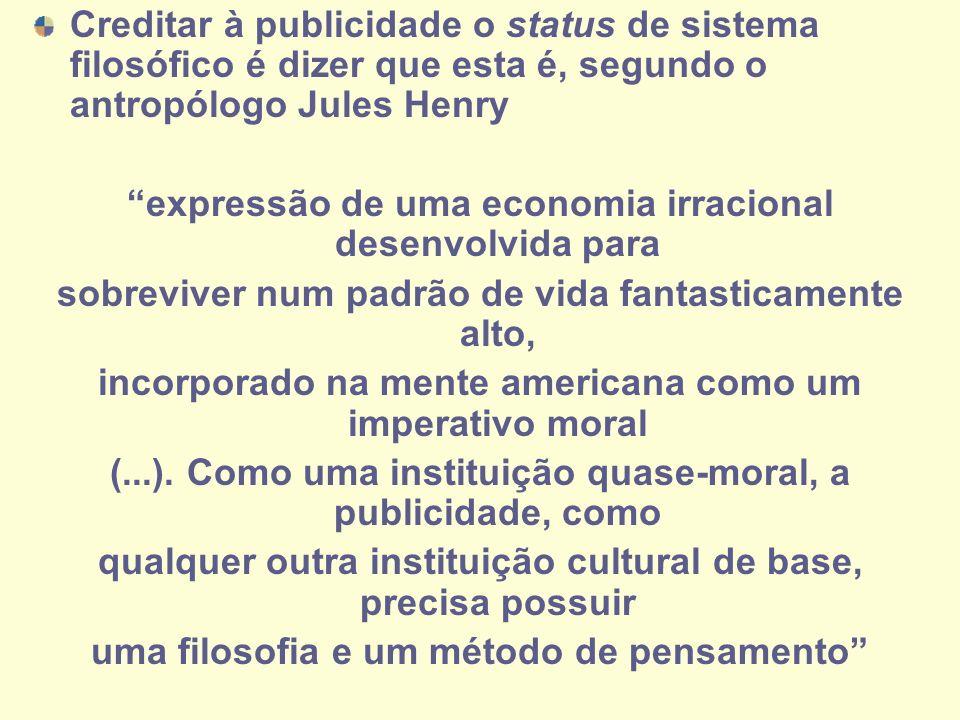 Creditar à publicidade o status de sistema filosófico é dizer que esta é, segundo o antropólogo Jules Henry expressão de uma economia irracional desen