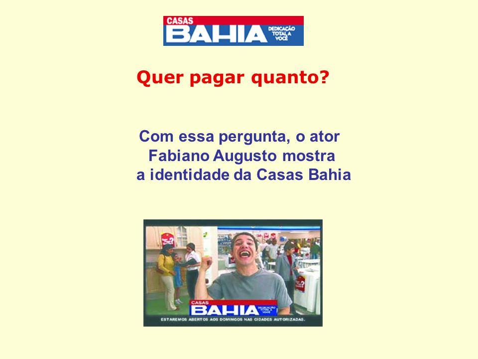 Você se identifica com a Casas Bahia.Sim.