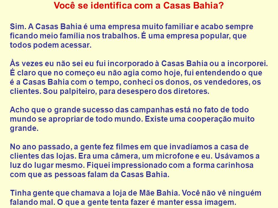 Você se identifica com a Casas Bahia? Sim. A Casas Bahia é uma empresa muito familiar e acabo sempre ficando meio família nos trabalhos. É uma empresa
