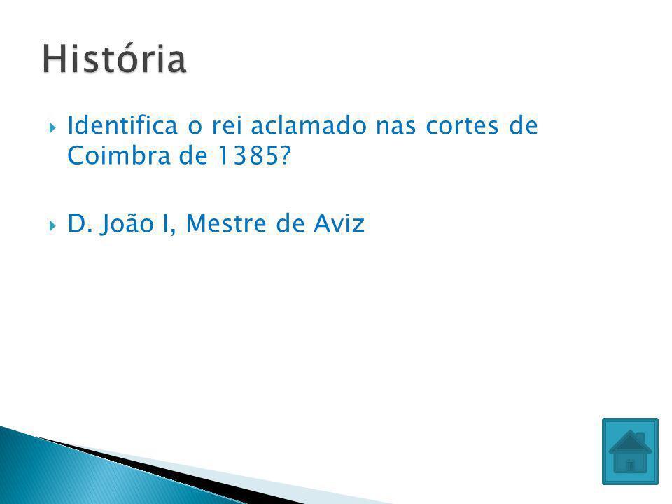 Identifica o rei aclamado nas cortes de Coimbra de 1385? D. João I, Mestre de Aviz