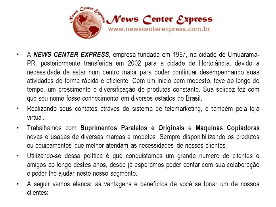 A NEWS CENTER EXPRESS, empresa fundada em 1997, na cidade de Umuarama- PR, posteriormente transferida em 2002 para a cidade de Hortolândia, devido a necessidade de estar num centro maior para poder continuar desempenhando suas atividades de forma rápida e eficiente.