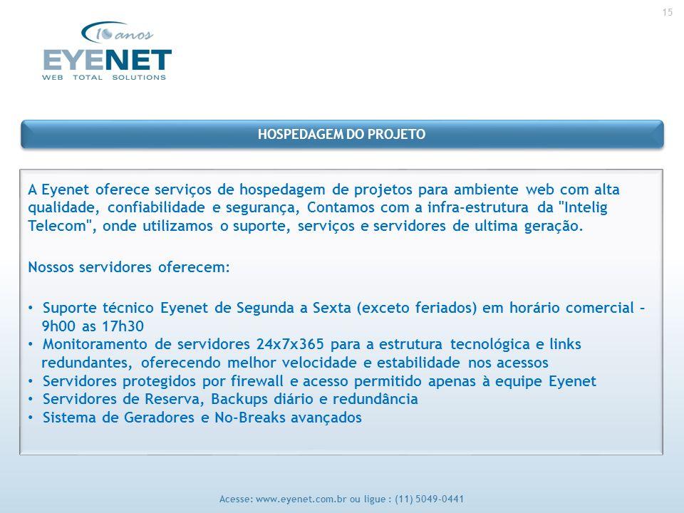 15 Acesse: www.eyenet.com.br ou ligue : (11) 5049-0441 A Eyenet oferece serviços de hospedagem de projetos para ambiente web com alta qualidade, confiabilidade e segurança, Contamos com a infra-estrutura da Intelig Telecom , onde utilizamos o suporte, serviços e servidores de ultima geração.