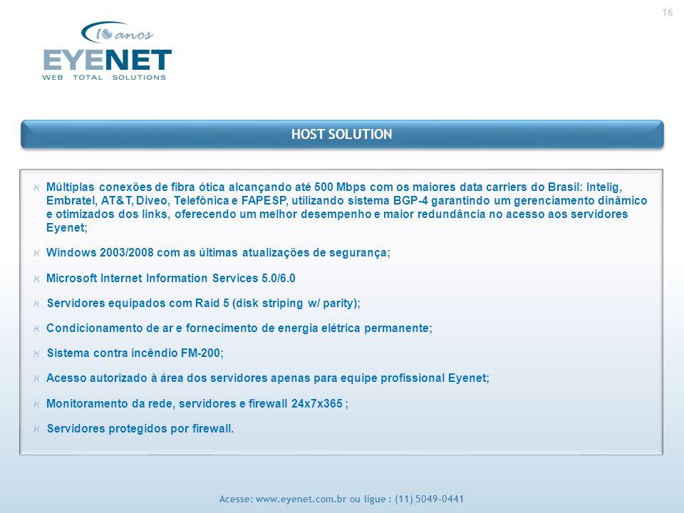 16 Acesse: www.eyenet.com.br ou ligue : (11) 5049-0441 אMúltiplas conexões de fibra ótica alcançando até 500 Mbps com os maiores data carriers do Brasil: Intelig, Embratel, AT&T, Diveo, Telefônica e FAPESP, utilizando sistema BGP-4 garantindo um gerenciamento dinâmico e otimizados dos links, oferecendo um melhor desempenho e maior redundância no acesso aos servidores Eyenet; אWindows 2003/2008 com as últimas atualizações de segurança; אMicrosoft Internet Information Services 5.0/6.0 אServidores equipados com Raid 5 (disk striping w/ parity); אCondicionamento de ar e fornecimento de energia elétrica permanente; אSistema contra incêndio FM-200; אAcesso autorizado à área dos servidores apenas para equipe profissional Eyenet; אMonitoramento da rede, servidores e firewall 24x7x365 ; אServidores protegidos por firewall.