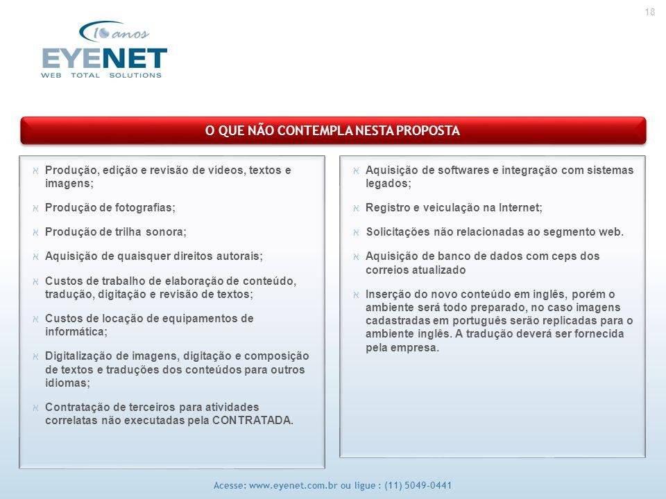 18 Acesse: www.eyenet.com.br ou ligue : (11) 5049-0441 O QUE NÃO CONTEMPLA NESTA PROPOSTA אAquisição de softwares e integração com sistemas legados; אRegistro e veiculação na Internet; אSolicitações não relacionadas ao segmento web.