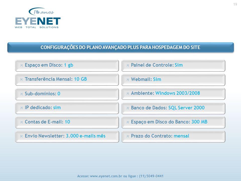 19 Acesse: www.eyenet.com.br ou ligue : (11) 5049-0441 א Envio Newsletter: 3.000 e-mails mês א Painel de Controle: Sim א Espaço em Disco: 1 gb א Webmail: Sim א Transferência Mensal: 10 GB א Ambiente: Windows 2003/2008 א Sub-domínios: 0 א Banco de Dados: SQL Server 2000 א IP dedicado: sim א Espaço em Disco do Banco: 300 MB א Contas de E-mail: 10 א Prazo do Contrato: mensal CONFIGURAÇÕES DO PLANO AVANÇADO PLUS PARA HOSPEDAGEM DO SITE