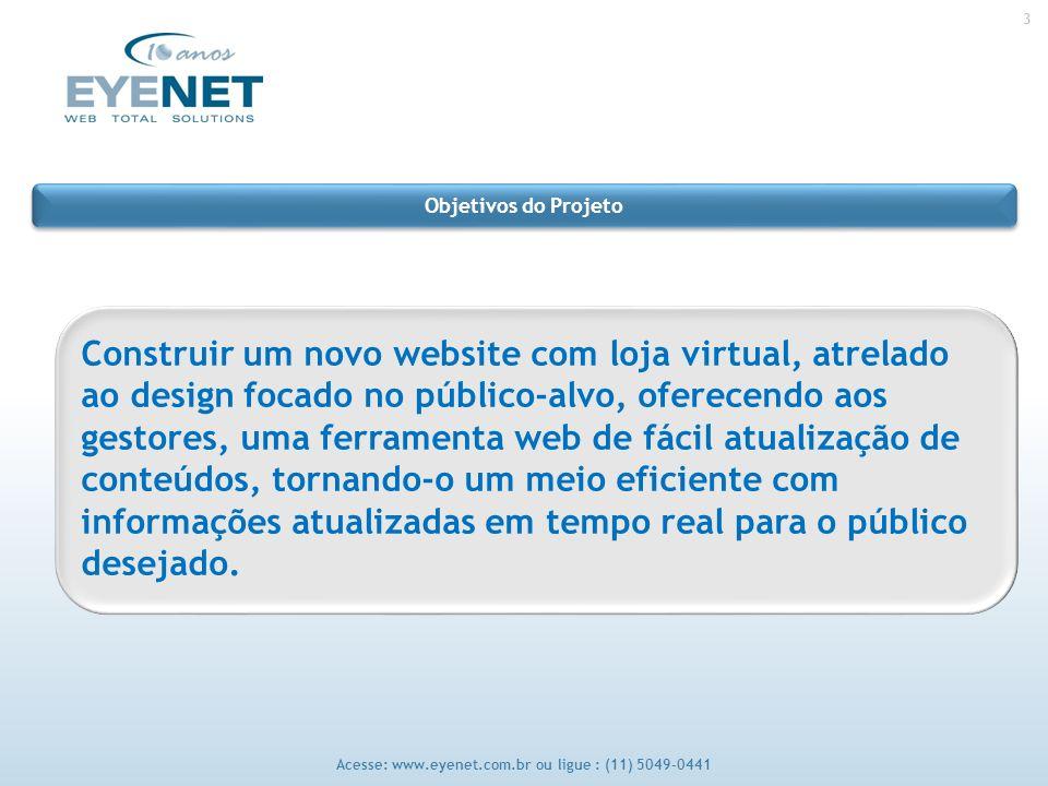 3 Acesse: www.eyenet.com.br ou ligue : (11) 5049-0441 Construir um novo website com loja virtual, atrelado ao design focado no público-alvo, oferecendo aos gestores, uma ferramenta web de fácil atualização de conteúdos, tornando-o um meio eficiente com informações atualizadas em tempo real para o público desejado.