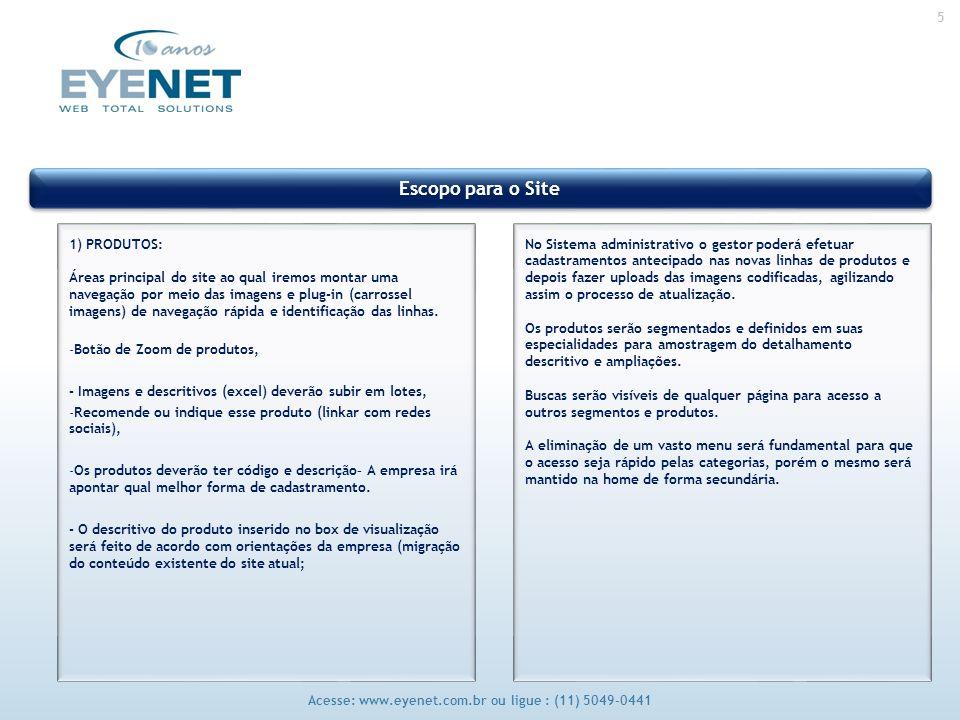 5 Acesse: www.eyenet.com.br ou ligue : (11) 5049-0441 Escopo para o Site 1) PRODUTOS: Áreas principal do site ao qual iremos montar uma navegação por