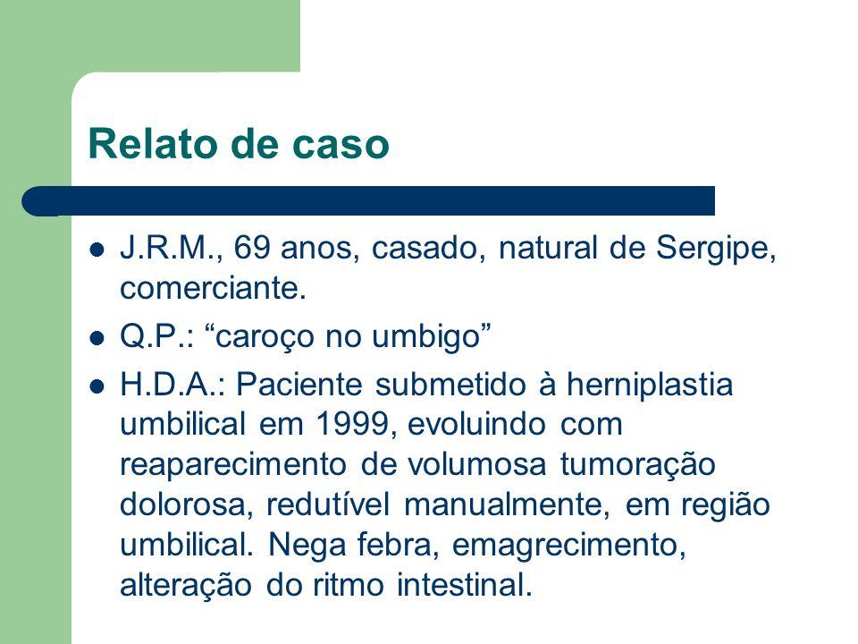 Relato de caso J.R.M., 69 anos, casado, natural de Sergipe, comerciante. Q.P.: caroço no umbigo H.D.A.: Paciente submetido à herniplastia umbilical em